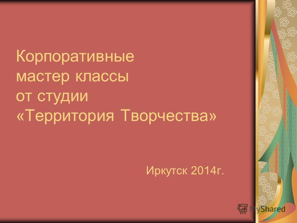 Корпоративные мастер классы от студии «Территория Творчества» Иркутск 2014г.