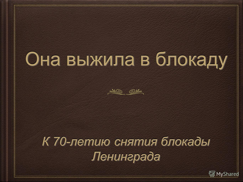 Она выжила в блокаду К 70-летию снятия блокады Ленинграда