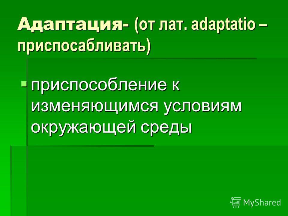 Адаптация- (от лат. аdaptatio – приспосабливать) приспособление к изменяющимся условиям окружающей среды приспособление к изменяющимся условиям окружающей среды
