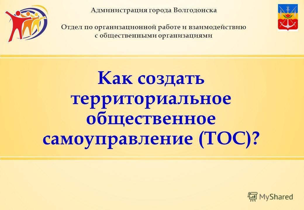 Как создать территориальное общественное самоуправление (ТОС)? Администрация города Волгодонска Отдел по организационной работе и взаимодействию с общественными организациями