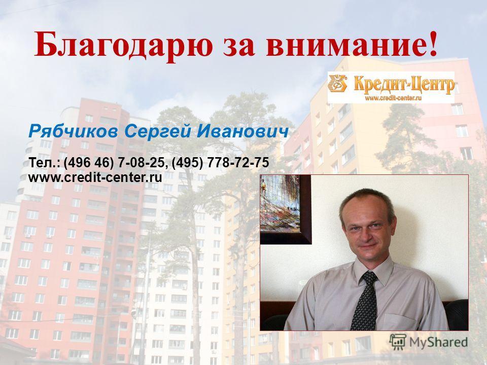 Благодарю за внимание! Рябчиков Сергей Иванович Тел.: (496 46) 7-08-25, (495) 778-72-75 www.credit-center.ru