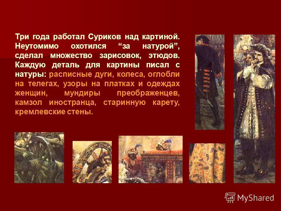 Три года работал Суриков над картиной. Неутомимо охотился за натурой, сделал множество зарисовок, этюдов. Каждую деталь для картины писал с натуры: расписные дуги, колеса, оглобли на телегах, узоры на платках и одеждах женщин, мундиры преображенцев,