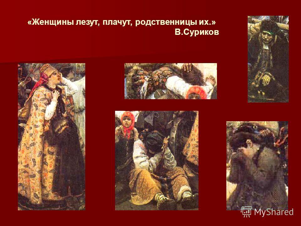 «Женщины лезут, плачут, родственницы их.» В.Суриков