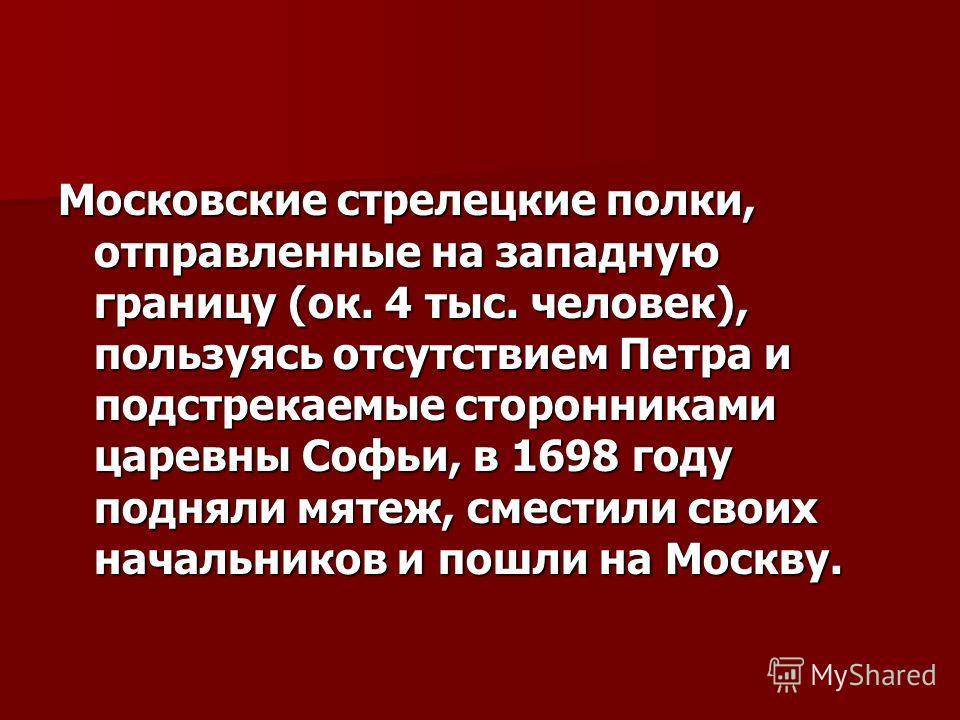 Московские стрелецкие полки, отправленные на западную границу (ок. 4 тыс. человек), пользуясь отсутствием Петра и подстрекаемые сторонниками царевны Софьи, в 1698 году подняли мятеж, сместили своих начальников и пошли на Москву.