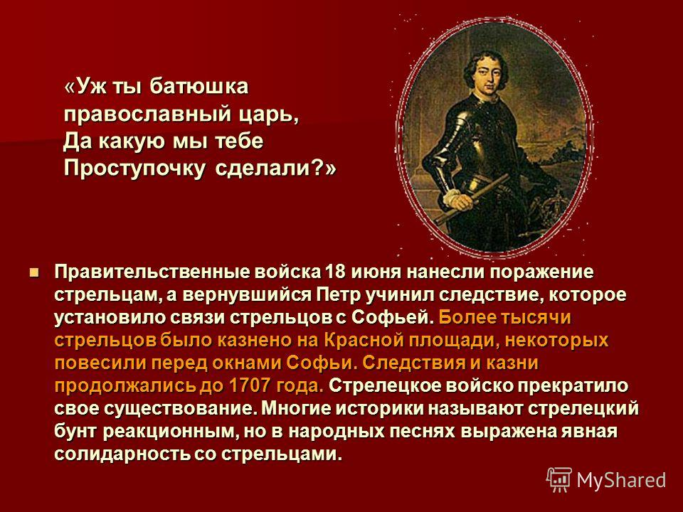 Правительственные Правительственные войска 18 июня нанесли поражение стрельцам, а вернувшийся Петр учинил следствие, которое установило связи стрельцов с Софьей. Более тысячи стрельцов было казнено на Красной площади, некоторых повесили перед окнами