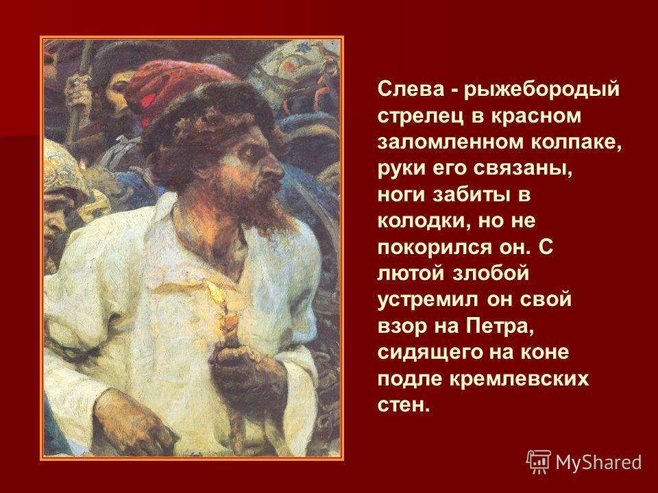 Слева - рыжебородый стрелец в красном заломленном колпаке, руки его связаны, ноги забиты в колодки, но не покорился он. С лютой злобой устремил он свой взор на Петра, сидящего на коне подле кремлевских стен.