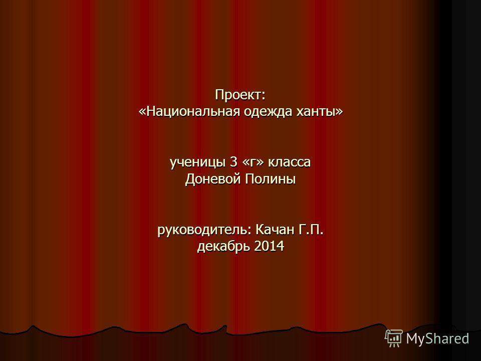 Проект: «Национальная одежда ханты» ученицы 3 «г» класса Доневой Полины руководитель: Качан Г.П. декабрь 2014