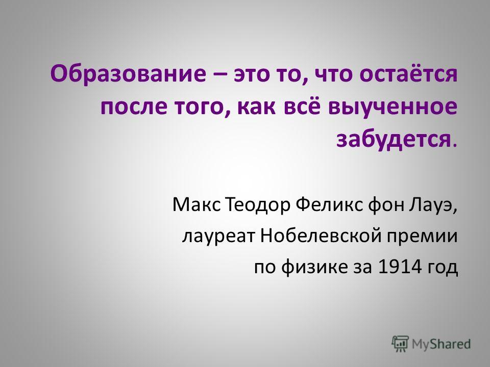 Образование – это то, что остаётся после того, как всё выученное забудется. Макс Теодор Феликс фон Лауэ, лауреат Нобелевской премии по физике за 1914 год
