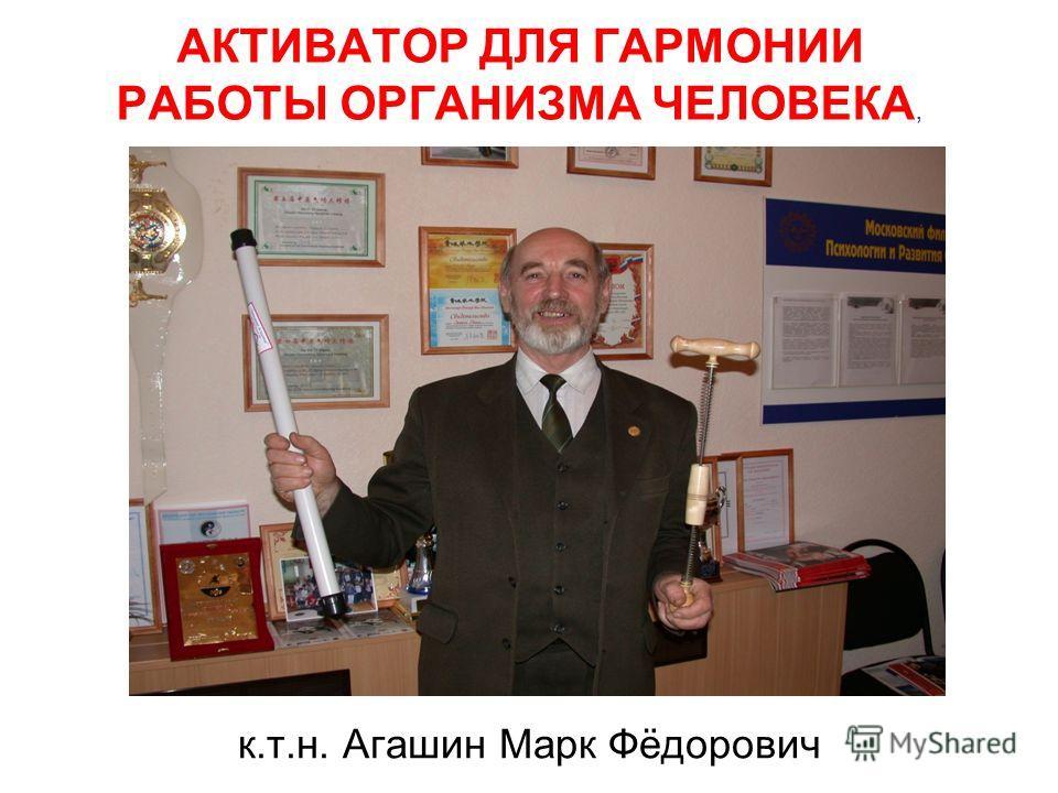 АКТИВАТОР ДЛЯ ГАРМОНИИ РАБОТЫ ОРГАНИЗМА ЧЕЛОВЕКА, к.т.н. Агашин Марк Фёдорович