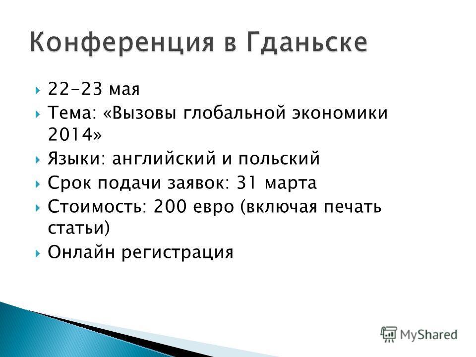 22-23 мая Тема: «Вызовы глобальной экономики 2014» Языки: английский и польский Срок подачи заявок: 31 марта Стоимость: 200 евро (включая печать статьи) Онлайн регистрация