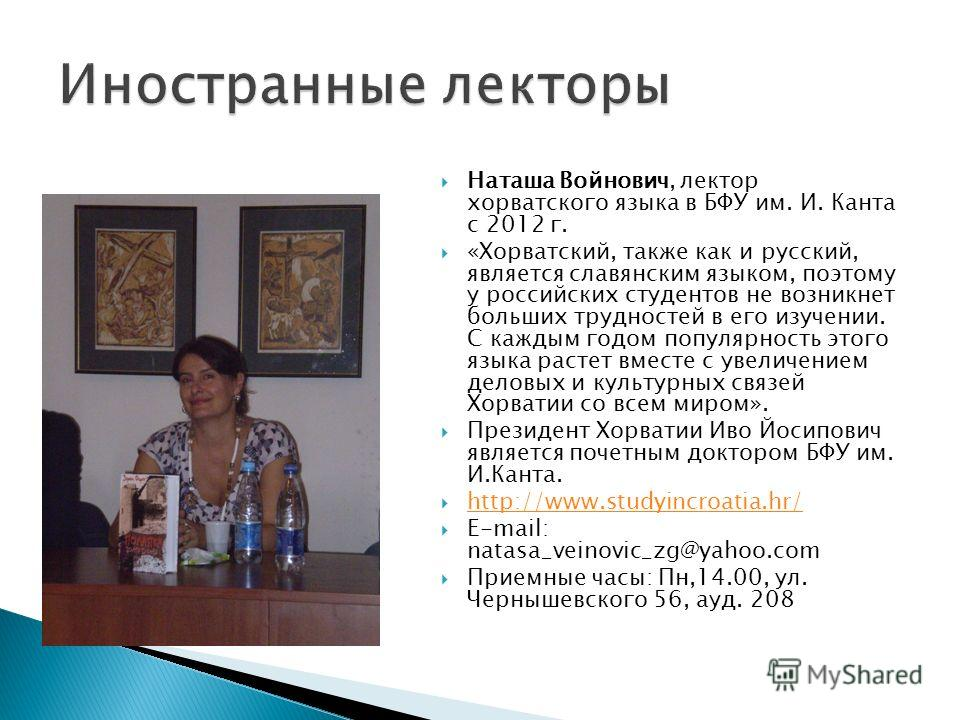 Наташа Войнович, лектор хорватского языка в БФУ им. И. Канта с 2012 г. «Хорватский, также как и русский, является славянским языком, поэтому у российских студентов не возникнет больших трудностей в его изучении. С каждым годом популярность этого язык