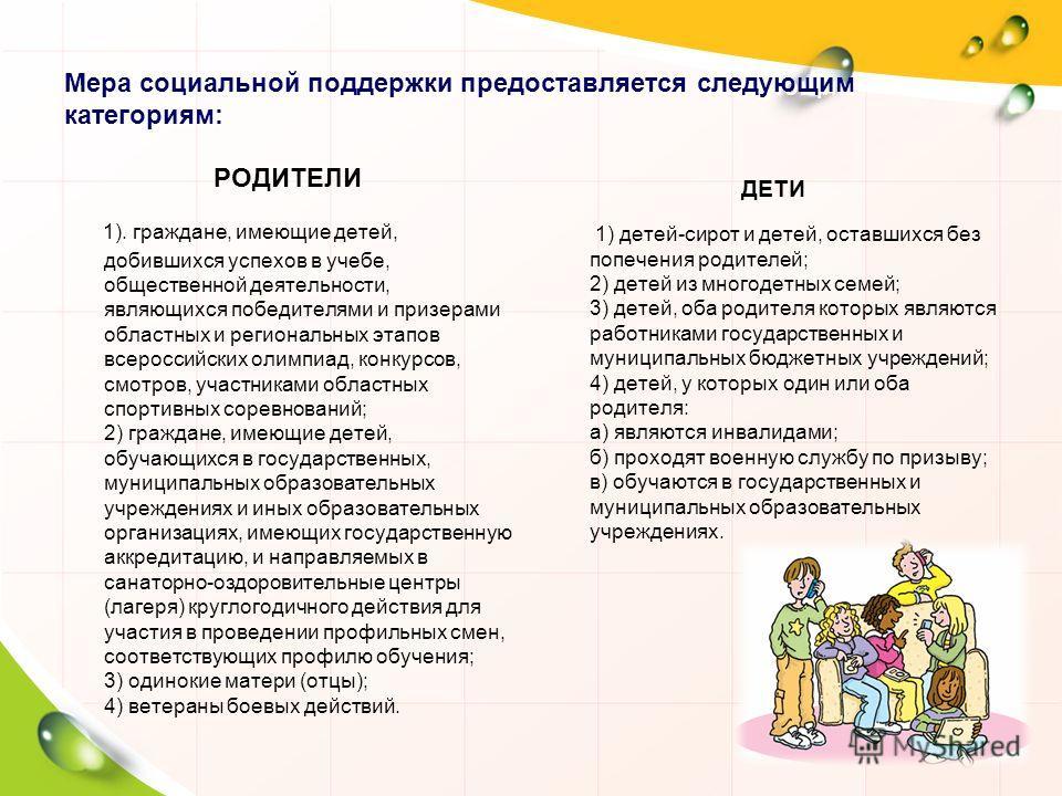 Мера социальной поддержки предоставляется следующим категориям: РОДИТЕЛИ 1). граждане, имеющие детей, добившихся успехов в учебе, общественной деятельности, являющихся победителями и призерами областных и региональных этапов всероссийских олимпиад, к