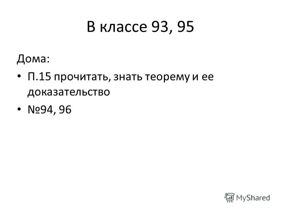 В классе 93, 95 Дома: П.15 прочитать, знать теорему и ее доказательство 94, 96