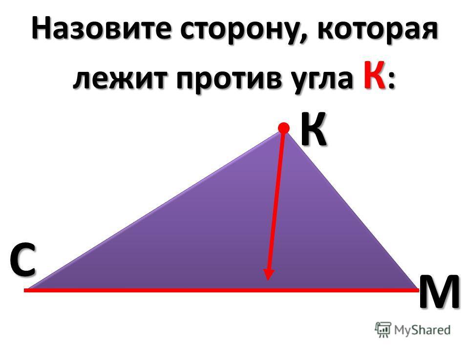 Назовите сторону, которая лежит против угла К : СКМ