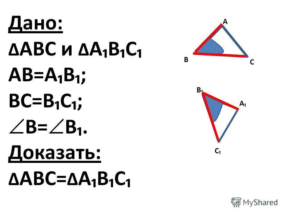 Дано: АВС и АВС АВ=АВ; ВС=ВС; В= В. Доказать: АВС= АВС А С А С В В