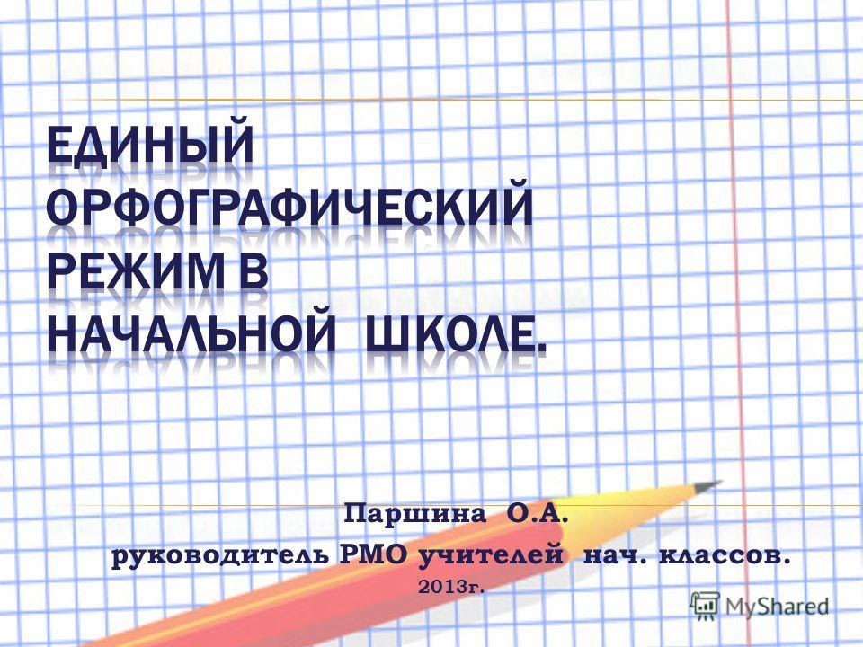 Паршина О.А. руководитель РМО учителей нач. классов. 2013г.