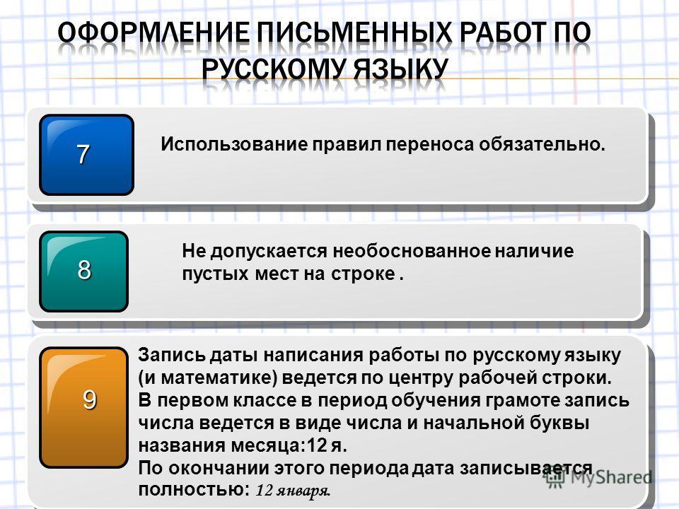 7 Использование правил переноса обязательно. 8 Не допускается необоснованное наличие пустых мест на строке. 9 Запись даты написания работы по русскому языку (и математике) ведется по центру рабочей строки. В первом классе в период обучения грамоте за