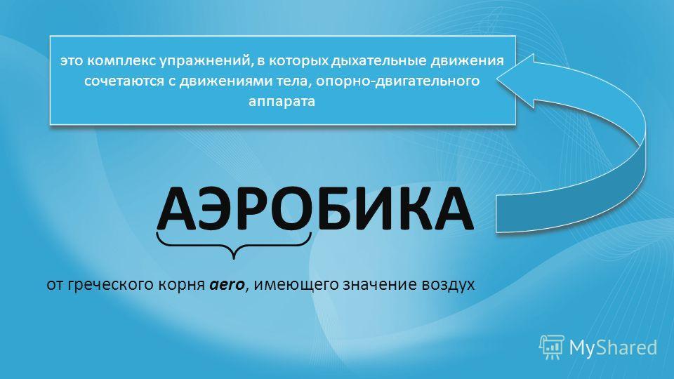 АЭРОБИКА от греческого корня аerо, имеющего значение воздух это комплекс упражнений, в которых дыхательные движения сочетаются с движениями тела, опорно-двигательного аппарата