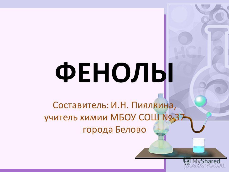 ФЕНОЛЫ Составитель: И.Н. Пиялкина, учитель химии МБОУ СОШ 37 города Белово