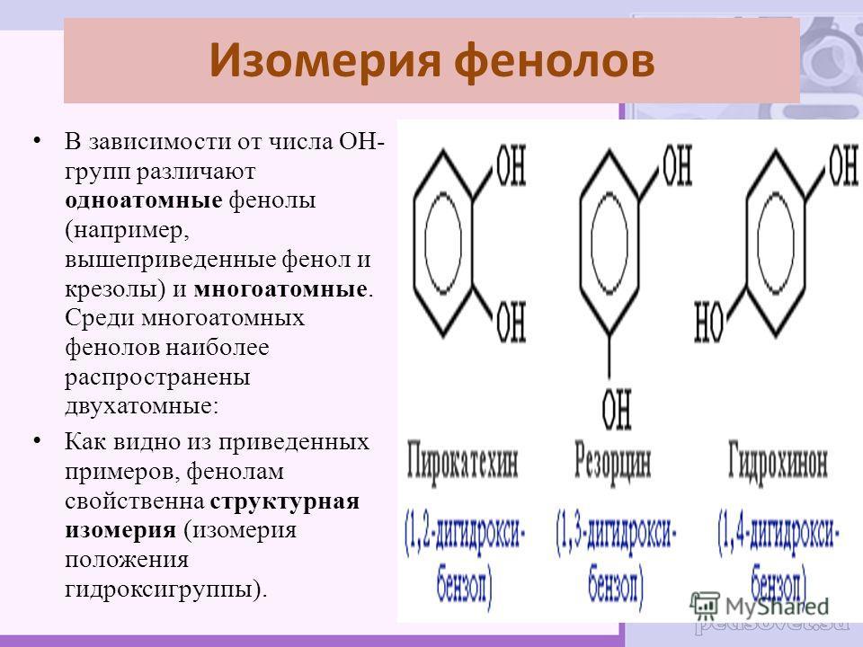 Изомерия фенолов В зависимости от числа ОН- групп различают одноатомные фенолы (например, вышеприведенные фенол и крезолы) и многоатомные. Среди многоатомных фенолов наиболее распространены двухатомные: Как видно из приведенных примеров, фенолам свой