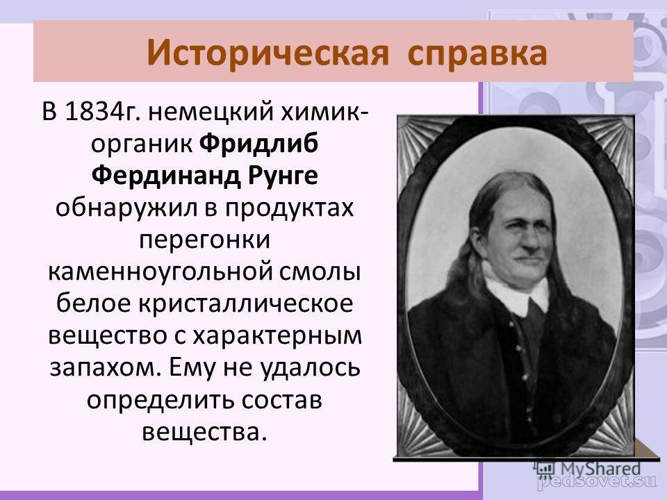 Историческая справка В 1834г. немецкий химик- органик Фридлиб Фердинанд Рунге обнаружил в продуктах перегонки каменноугольной смолы белое кристаллическое вещество с характерным запахом. Ему не удалось определить состав вещества.