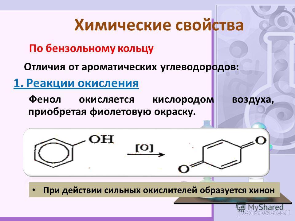 Химические свойства По бензольному кольцу Отличия от ароматических углеводородов: 1. Реакции окисления Фенол окисляется кислородом воздуха, приобретая фиолетовую окраску. При действии сильных окислителей образуется хинон