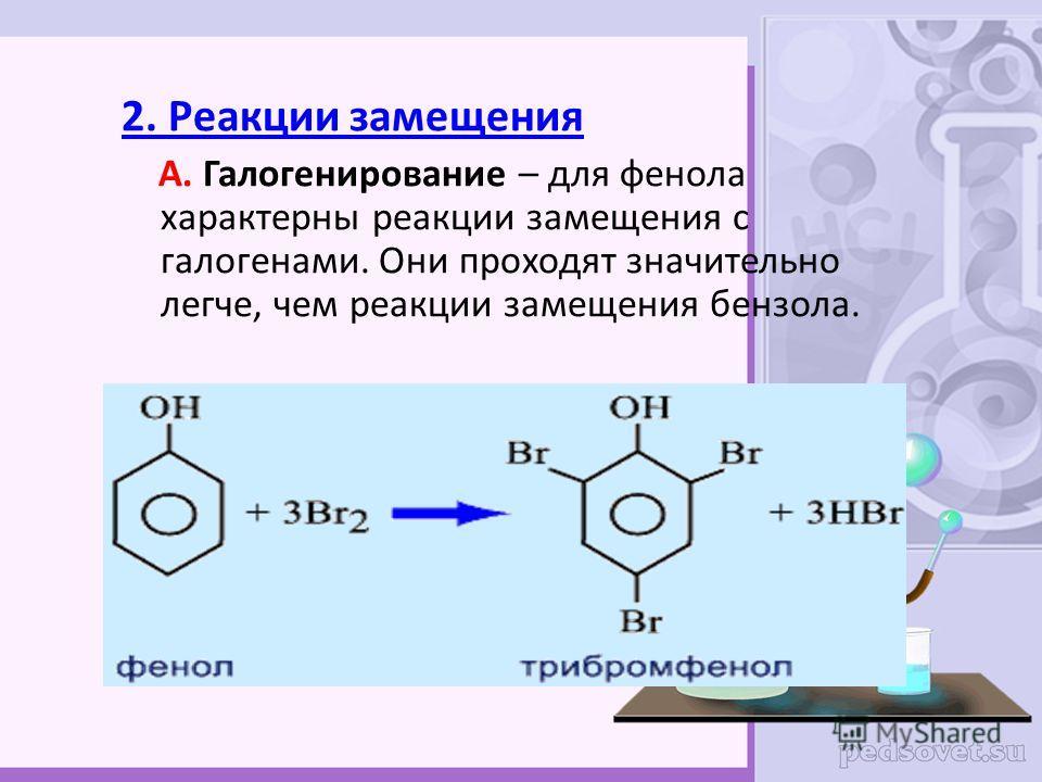 2. Реакции замещения А. Галогенирование – для фенола характерны реакции замещения с галогенами. Они проходят значительно легче, чем реакции замещения бензола.