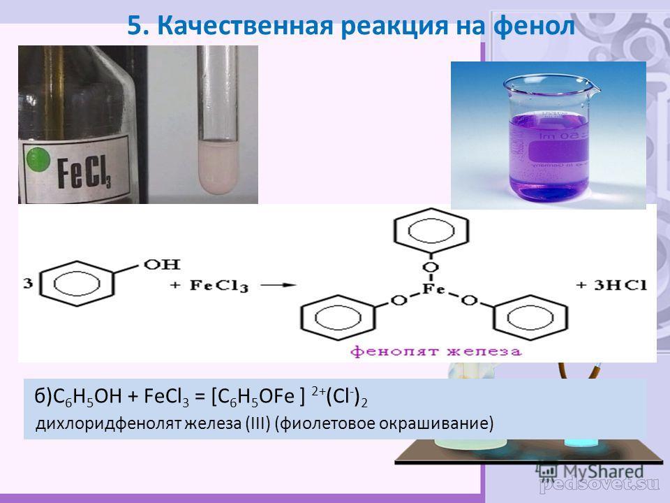 5. Качественная реакция на фенол б)C 6 H 5 OH + FeCl 3 = [C 6 H 5 OFe ] 2+ (Cl - ) 2 дихлоридфенолят железа (III) (фиолетовое окрашивание) б)C 6 H 5 OH + FeCl 3 = [C 6 H 5 OFe ] 2+ (Cl - ) 2 дихлоридфенолят железа (III) (фиолетовое окрашивание)