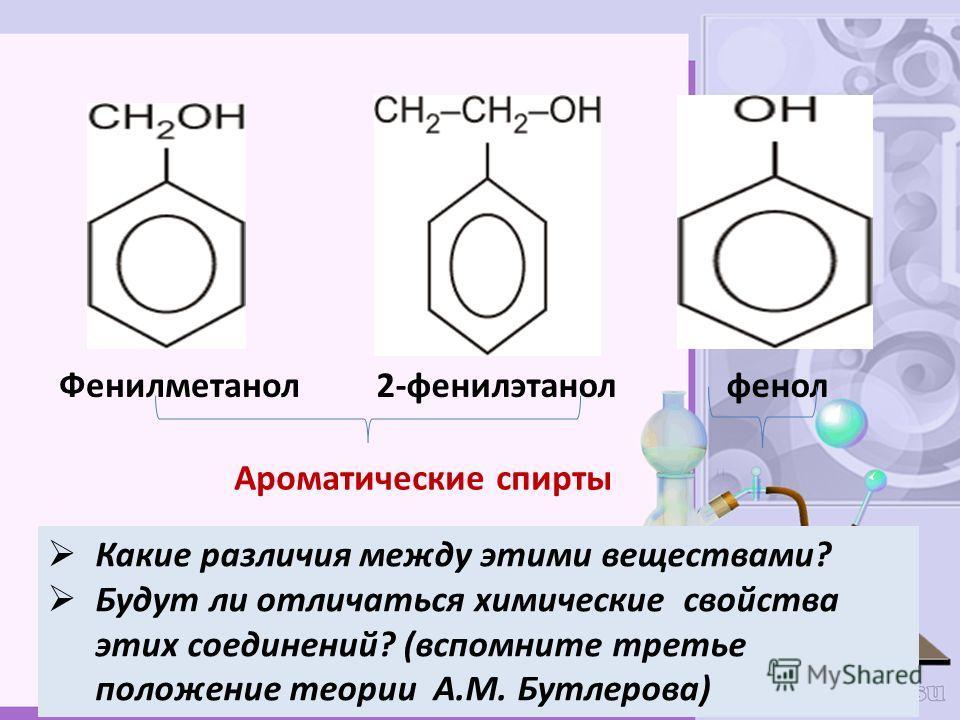 Фенилметанол2-фенилэтанол фенол Какие различия между этими веществами? Будут ли отличаться химические свойства этих соединений? (вспомните третье положение теории А.М. Бутлерова) Ароматические спирты