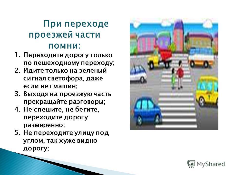 При переходе проезжей части помни: 1.Переходите дорогу только по пешеходному переходу; 2.Идите только на зеленый сигнал светофора, даже если нет машин; 3.Выходя на проезжую часть прекращайте разговоры; 4.Не спешите, не бегите, переходите дорогу разме