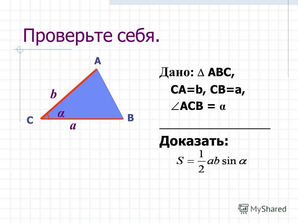 Площадь треугольника равна половине произведения двух его сторон на синус угла между ними. Переведите теорему на язык «если …, то … » Запишите условие и заключение теоремы. Выполните чертеж.