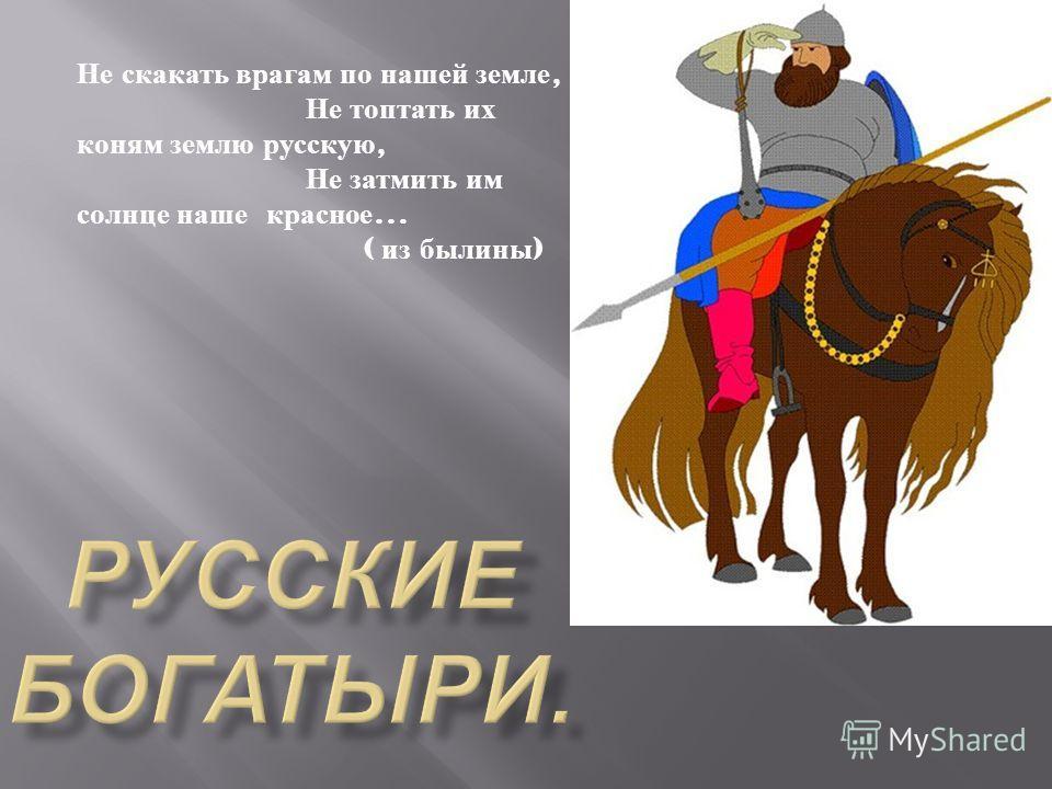 Не скакать врагам по нашей земле, Не топтать их коням землю русскую, Не затмить им солнце наше красное … ( из былины )