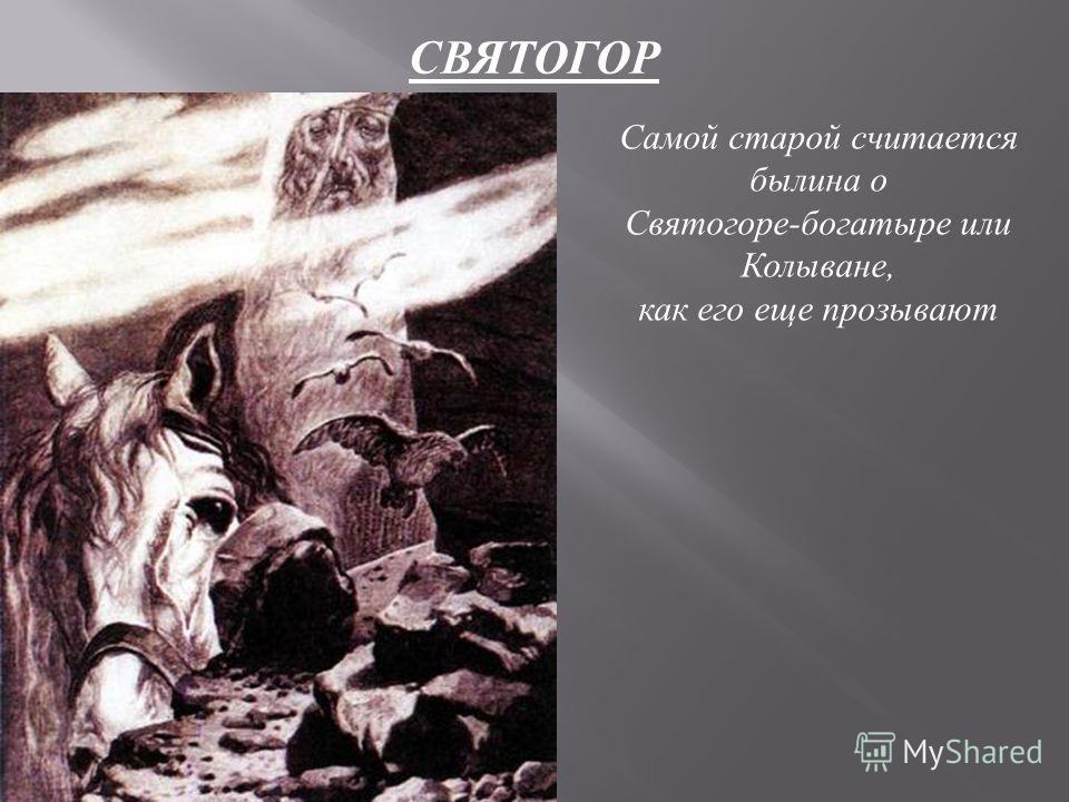 Самой старой считается былина о Святогоре-богатыре или Колыване, как его еще прозывают СВЯТОГОР