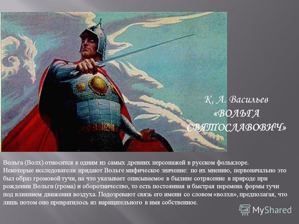 Вольга (Волх) относится к одним из самых древних персонажей в русском фольклоре. Некоторые исследователи придают Вольге мифическое значение: по их мнению, первоначально это был образ громовой тучи, на что указывает описываемое в былине сотрясение в п