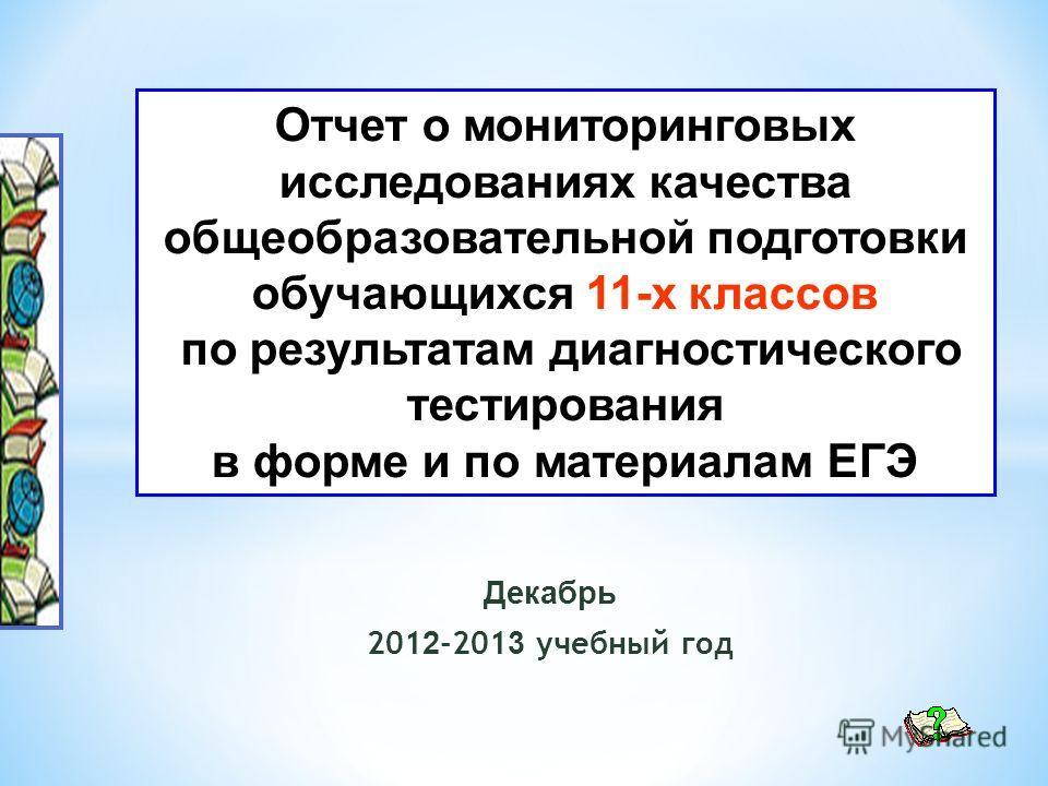 Декабрь 201 2 -201 3 учебный год Отчет о мониторинговых исследованиях качества общеобразовательной подготовки обучающихся 11-х классов по результатам диагностического тестирования в форме и по материалам ЕГЭ