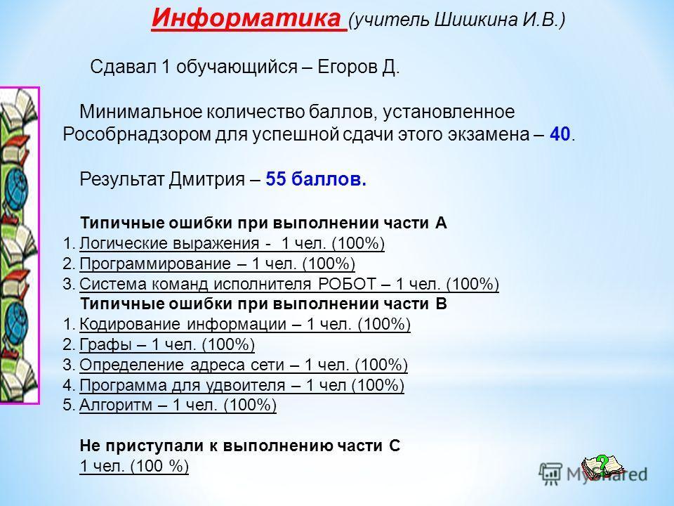 Информатика (учитель Шишкина И.В.) Сдавал 1 обучающийся – Егоров Д. Минимальное количество баллов, установленное Рособрнадзором для успешной сдачи этого экзамена – 40. Результат Дмитрия – 55 баллов. Типичные ошибки при выполнении части А 1.Логические