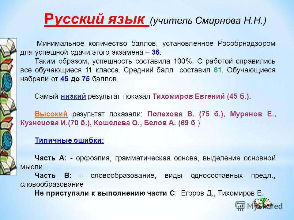 Русский язык (учитель Смирнова Н.Н.) Минимальное количество баллов, установленное Рособрнадзором для успешной сдачи этого экзамена – 36. Таким образом, успешность составила 100%. С работой справились все обучающиеся 11 класса. Средний балл составил 6