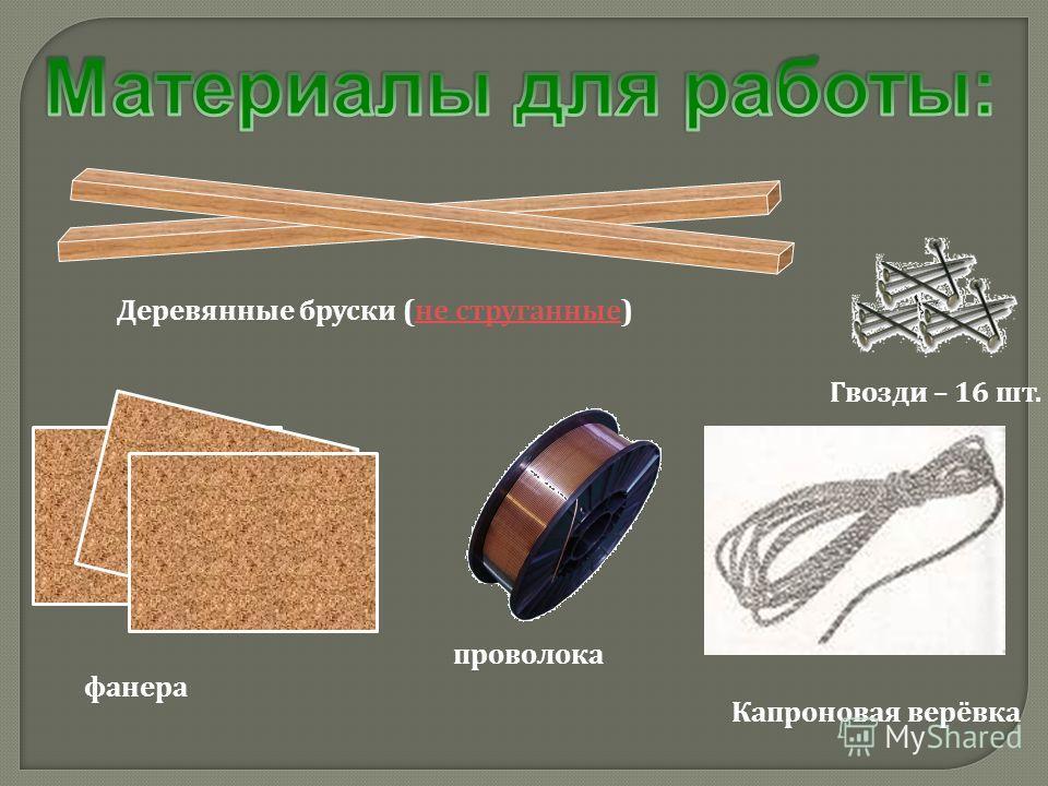 Гвозди – 16 шт. фанера Деревянные бруски (не струганные)не струганные проволока Капроновая верёвка