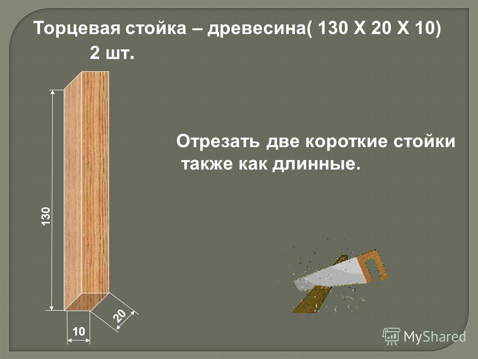 130 10 20 Торцевая стойка – древесина( 130 Х 20 Х 10) 2 шт. Отрезать две короткие стойки также как длинные.