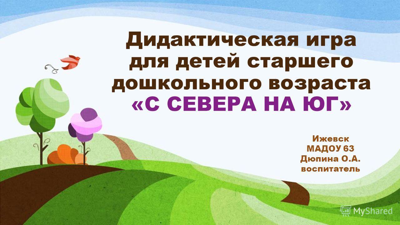 Дидактическая игра для детей старшего дошкольного возраста «С СЕВЕРА НА ЮГ» Ижевск МАДОУ 63 Дюпина О.А. воспитатель