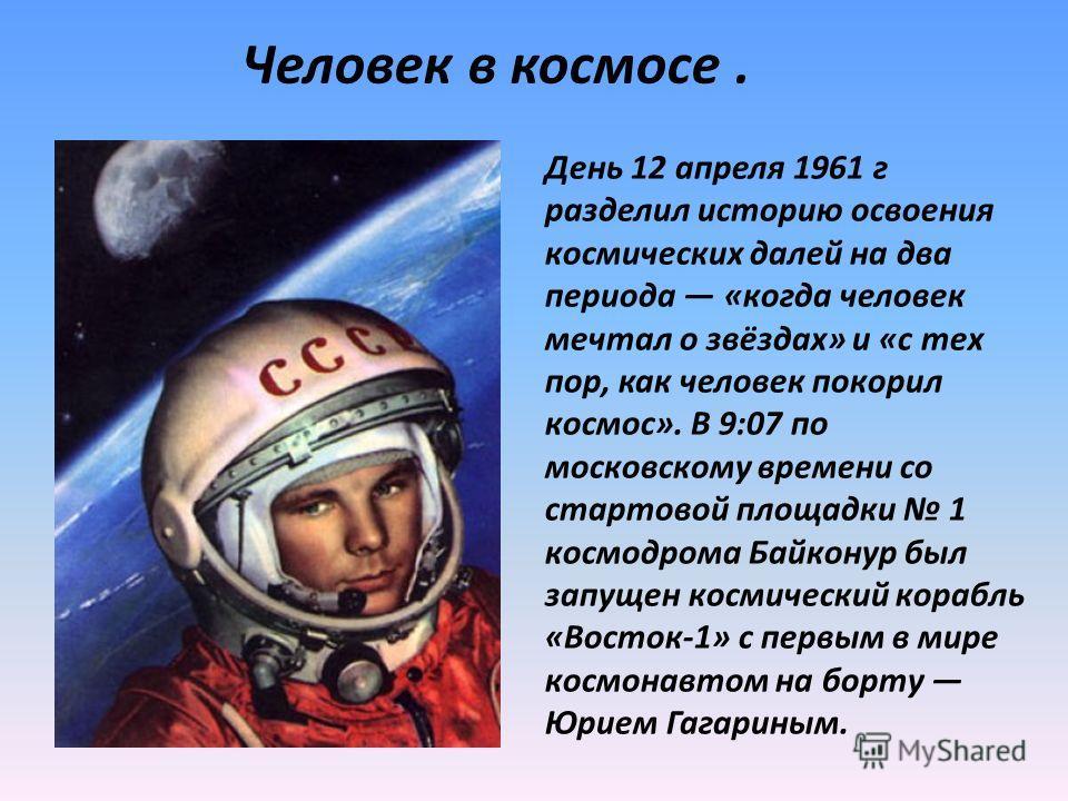 День 12 апреля 1961 г разделил историю освоения космических далей на два периода «когда человек мечтал о звёздах» и «с тех пор, как человек покорил космос». В 9:07 по московскому времени со стартовой площадки 1 космодрома Байконур был запущен космиче