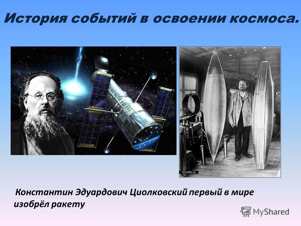 История событий в освоении космоса. Константин Эдуардович Циолковский первый в мире изобрёл ракету