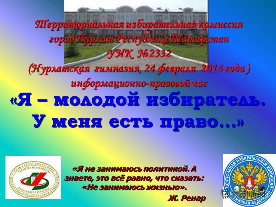 Территориальная избирательная комиссия город Нурлат Республика Татарстан УИК 2332 (Нурлатская гимназия, 24 февраля 2014 года ) информационно-правовой час «Я не занимаюсь политикой. А знаете, это всё равно, что сказать: «Не занимаюсь жизнью». Ж. Ренар