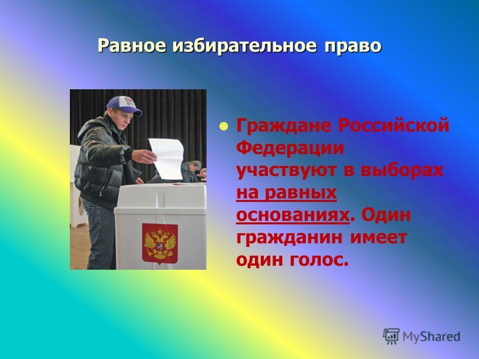 Равное избирательное право Граждане Российской Федерации участвуют в выборах на равных основаниях. Один гражданин имеет один голос.