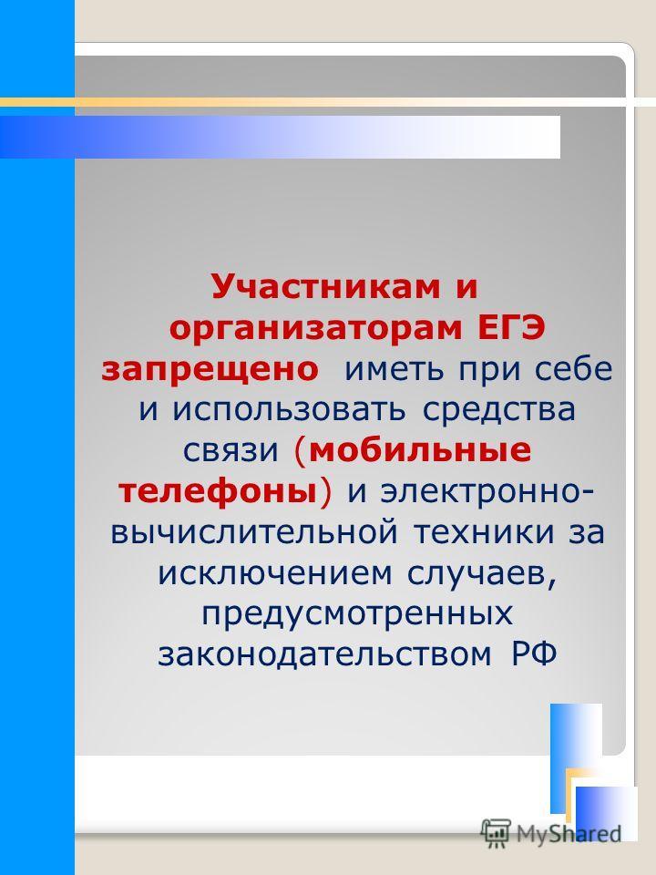 Участникам и организаторам ЕГЭ запрещено иметь при себе и использовать средства связи (мобильные телефоны) и электронно- вычислительной техники за исключением случаев, предусмотренных законодательством РФ