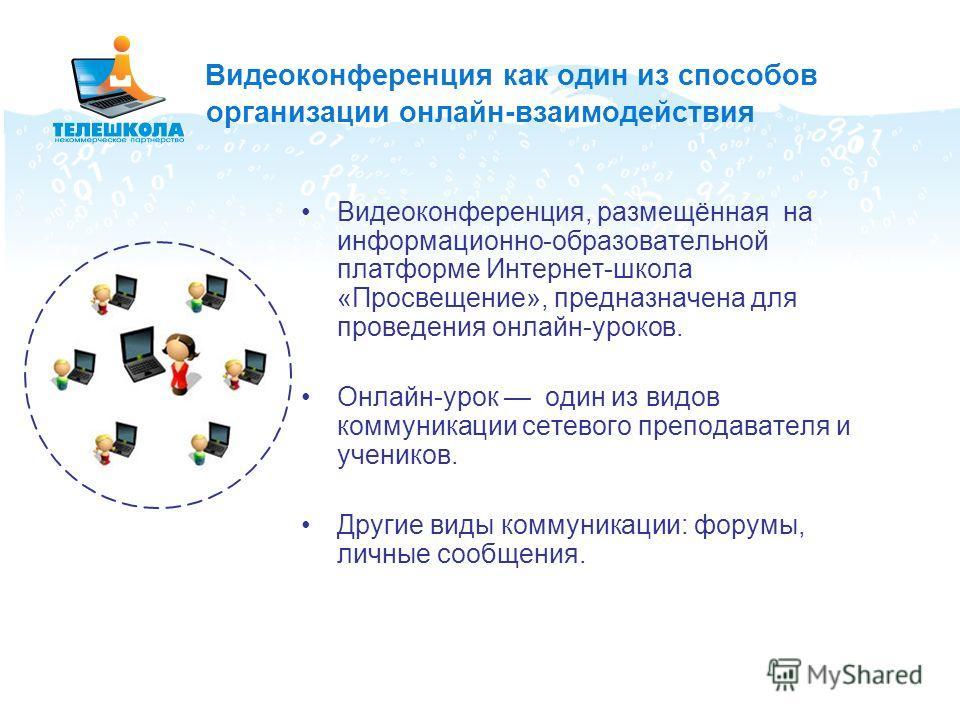 Видеоконференция как один из способов организации онлайн-взаимодействия Видеоконференция, размещённая на информационно-образовательной платформе Интернет-школа «Просвещение», предназначена для проведения онлайн-уроков. Онлайн-урок один из видов комму