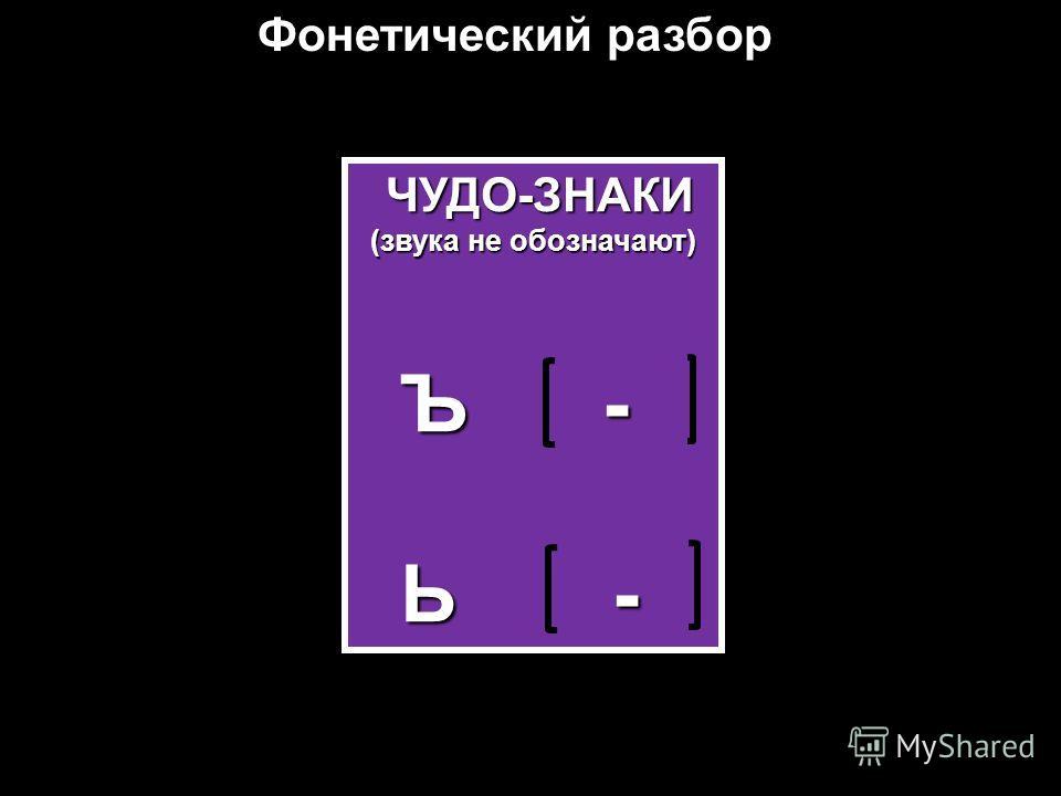Фонетический разбор ЧУДО-ЗНАКИ ЧУДО-ЗНАКИ (звука не обозначают) Ъ - Ъ - Ь - Ь -