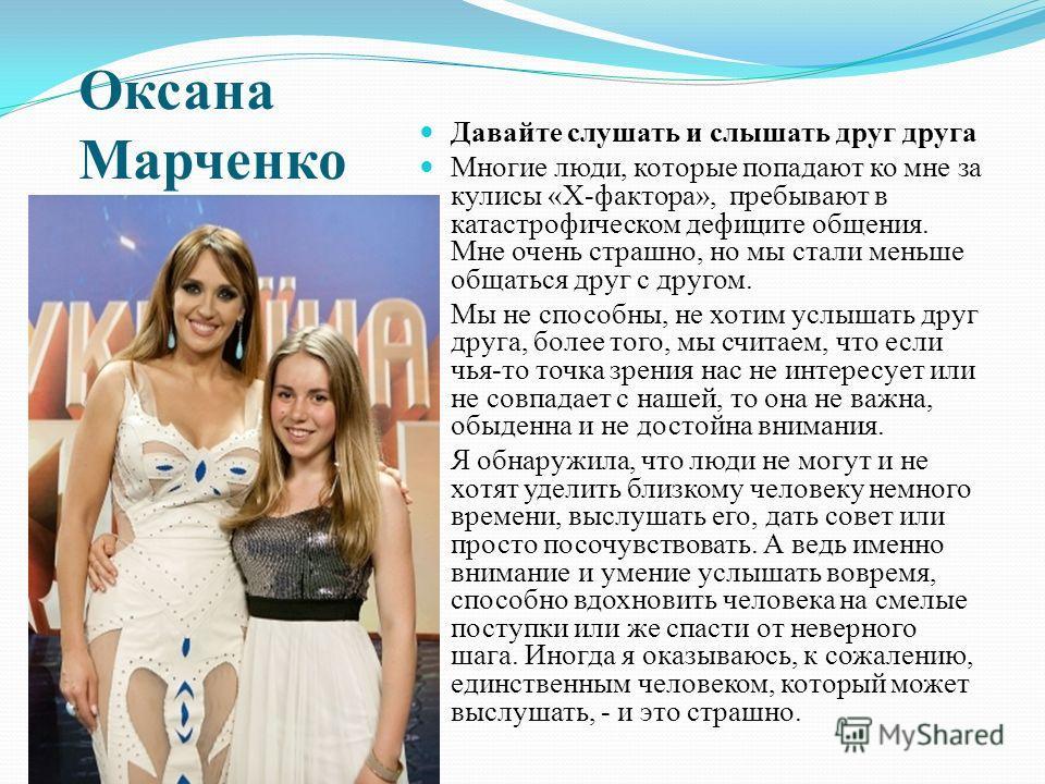 Оксана Марченко Давайте слушать и слышать друг друга Многие люди, которые попадают ко мне за кулисы «Х-фактора», пребывают в катастрофическом дефиците общения. Мне очень страшно, но мы стали меньше общаться друг с другом. Мы не способны, не хотим усл