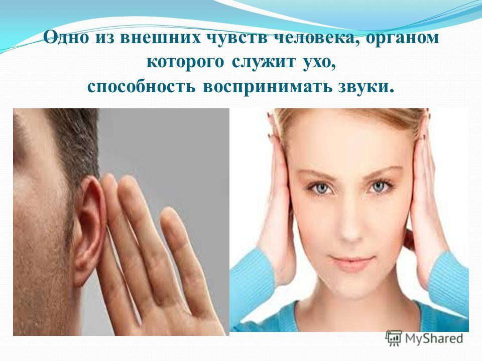 Одно из внешних чувств человека, органом которого служит ухо, способность воспринимать звуки.