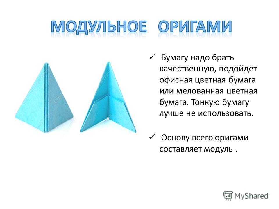 Бумагу надо брать качественную, подойдет офисная цветная бумага или мелованная цветная бумага. Тонкую бумагу лучше не использовать. Основу всего оригами составляет модуль.